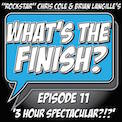 What's The Finish, Episode 11 - 3 Hour Spectacular?!?